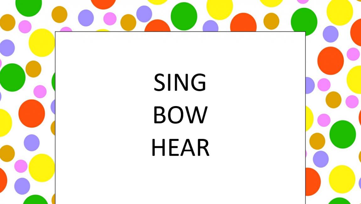 Sing – bow – hear